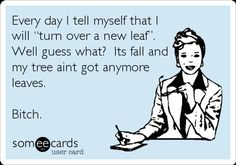 """Every day I tell myself that I will """"turn over a new leaf"""". Well guess what? Its fall and my tree aint got anymore leaves. Bitch."""