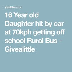 16 Year old Daughter hit by car at 70kph getting off school Rural Bus - Givealittle