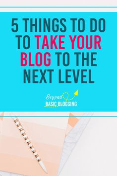 5 Things to Do to Take Your Blog to the Next Level - Beyond Basic Blogging