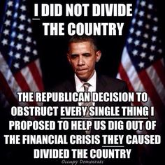 I did not divide the country. The republican decision to obstruct every single thing I proposed to help us dig out of the financial crisis they caused, divided the country.