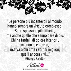 """""""Le persone più incantevoli al mondo, hanno sempre un vissuto complesso. Sono spesso le più difficili , ma anche quelle che sanno dare di più. Chi ha fardelli di dolore interiori , ma non si è arreso, riserva a chi ama i sorrisi migliori, quelli ancora vivi…"""" (Giorgio Faletti) Italian Phrases, Italian Quotes, Words Quotes, Sayings, Karma, Einstein, Wisdom, Positivity, Thoughts"""