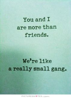 You and I are more than friends. We're like a really small gang. Picture Quotes.