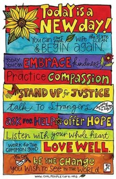 Today is a new day! You can start fresh wipe the slate clean and begin again. Today you can embrace kindness, practice compassion, stand up for justice, talk to strangers, ask for help, offer Hope and listen with your whole heart.