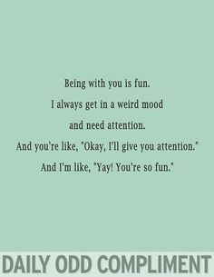 Odd compliment. With you I get in a weird mood, and need attention. You give it to me and I'm like yay!