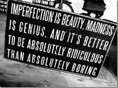 "quote:""Imperfection is beauty, madness is genius and it's better to be absolutely ridiculous than absolutely boring. Quotable Quotes, Wisdom Quotes, Words Quotes, Quotes To Live By, Funny Quotes, Quotes Quotes, Couple Quotes, Famous Quotes, Style Quotes"