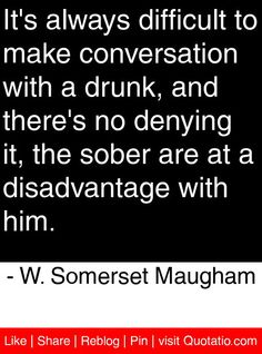 It's always difficult to make conversation with a drunk, and there's no denying it, the sober are at a disadvantage with him. - W. Somerset Maugham #quotes #quotations