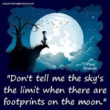 """Don't tell me the sky's the limit...when there are footprints on the moon."""" by paul brandt   This sight has several quotes  pictures to encourage young people to dream big -- good boosts for kids!"""