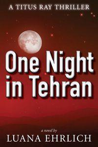 One Night in Tehran: A Titus Ray Thriller by Luana Ehrlich