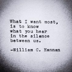 What I want most is to know what you hear in the silence between us.