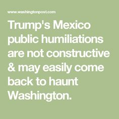 Trump's Mexico public humiliations are not constructive & may easily come back to haunt Washington.