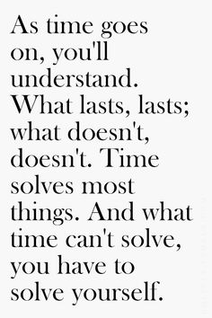 As time goes on, you'll understand. What lasts; what doesn't. Time solves most things. And what time can't solve, you have to solve yourself.