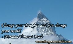 Change your thoughts and you change your world. - Norman Vincent Peale For more poems visit: www.lovepoemswebsite.com
