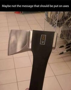 No, I disagree. It's the perfect message to put on axes.