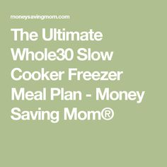 The Ultimate Whole30 Slow Cooker Freezer Meal Plan - Money Saving Mom®