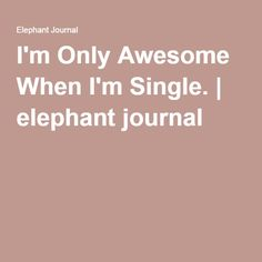 I'm Only Awesome When I'm Single. | elephant journal