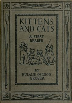Kittens and cats; a book of tales by Grover, Eulalie Osgood, 1873-  Published [c1911] SHOW MORE     Publisher Boston : Houghton Mifflin Pages 108 Possible copyright status NOT_IN_COPYRIGHT Language English