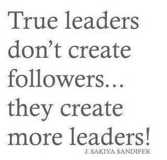 True leaders don't create followers... they create more leaders.