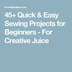 45+ Quick & Easy Sewing Projects for Beginners - For Creative Juice