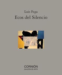 """Catalogo luis fega  Catálogo del artista Luis Fega para la exposición de pintura """"Ecos del silencio"""" en la Galería Cornión"""