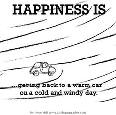 Happiness is, warm car on a cold and windy day. - Cute Happy Quotes