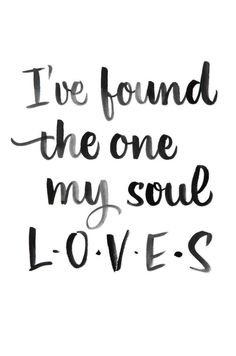 "Love quote idea ""I've found the one my soul loves."" {C"