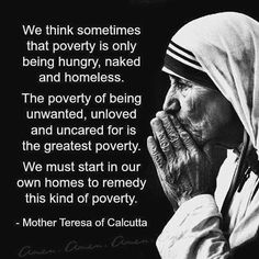 We think sometimes that poverty is only being hungry, naked and homeless. The poverty of being unwanted, unloved and uncared for is the greatest poverty. We must start in our own homes to remedy this kind of poverty. - Words of Mother Teresa of Calcutta Wisdom Quotes, Quotes To Live By, Me Quotes, Famous Quotes, Famous Phrases, Godly Quotes, Cool Words, Wise Words, Phrase Choc