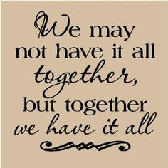 """We may not have it all together, but together we have it all."" #lovequotes"