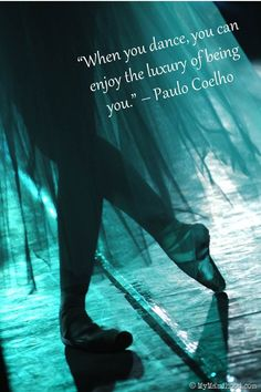 When you dance, you can enjoy the luxury of being you. ~Paulo Coelho