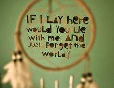 Snow Patrol; Chasing Cars...  I already have a dream catcher hanging and now i need to put these words above my bed!