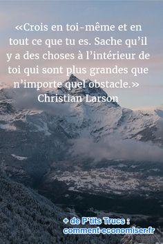 «Crois en toi-même et en tout ce que tu es. Sache qu'il y a des choses à l'intérieur de toi qui sont plus grandes que n'importe quel obstacle.» – Christian Larson