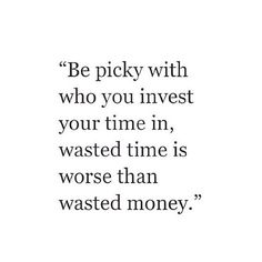 Be picky who you invest your time with... Time is your greatest investment