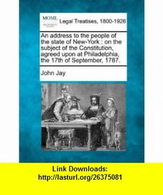 An address to the people of the state of New-York on the subject of the Constitution, agreed upon at Philadelphia, the 17th of September, 1787. (9781240098989) John Jay , ISBN-10: 1240098987  , ISBN-13: 978-1240098989 ,  , tutorials , pdf , ebook , torrent , downloads , rapidshare , filesonic , hotfile , megaupload , fileserve