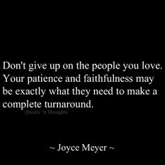 Don't give up on the people you love. Your patience and faithfulness may be exactly what they need to make a complete turnaround. ~ Joyce Meyer