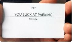 """""""YOU SUCK AT PARKING"""" business cards. Simple. Anonymous. (we need theses the the people that park in front of homes, during church, they have a great big parking lot too.)"""
