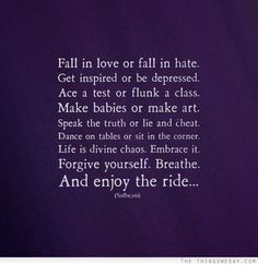 Fall in love or fall in hate get inspired or be depressed life is divine chaos embrace it forgive yourself breath and enjoy the ride