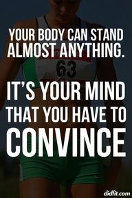 """Your body can stand almost anything. It's your mind that you have to convince."""