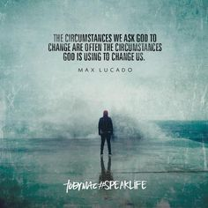 """The circumstances we ask God to change are often the circumstances God is using to change us."" -Max Lucado"