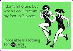 I don't fall often, but when I do, I fracture my foot in 2 places. Impossible Is Nothing.