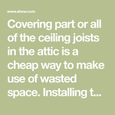 Covering part or all of the ceiling joists in the attic is a cheap way to make use of wasted space. Installing the subfloor is the easy part. The difficulty comes from the precise measurement and cutting required and the labor of getting the sheets of underlayment in place.Since ceiling joists are...