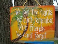 We Love the Nights We can't Remember. . .With Friends We Can't Forget Wooden Tropical Sign by Beach Signs, http://www.amazon.com/dp/B007S3WLBI/ref=cm_sw_r_pi_dp_nDm1rb01YSV7H