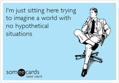 I'm just sitting here trying to imagine a world with no hypothetical situations.