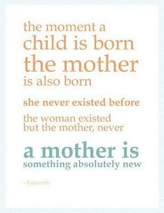 The moment a Child is Born the Mother is also Born