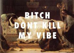 Bitch, don't kill my vibe.