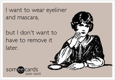 I want to wear eyeliner and mascara, but I don't want to have to remove it later.