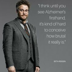 """""""I think until you see Alzheimer's firsthand, it's kind of hard to conceive how brutal it really is."""" ~ Seth Rogen"""