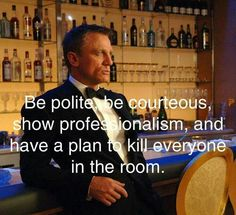 007: be polite, be courteous,  show professionalism,  and have a plan to kill everyone in the room.