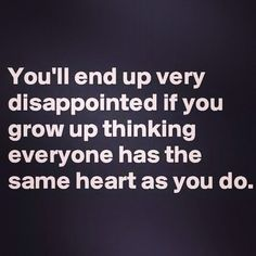 You'll end up very disappointed if you grow up thinking everyone has the same heart as you.
