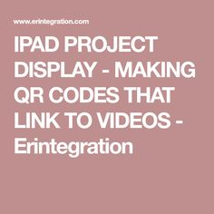 IPAD PROJECT DISPLAY - MAKING QR CODES THAT LINK TO VIDEOS - Erintegration