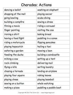 From the Game GalHere's a list of phrases to play an acting game like charades. All of the phrases are actions to act out. Have students take turns acting out a phrase silently in front of the class. The rest of the class tries to guess what the student is acting out.You can cut along the lines to cut the words into strips that students could draw from a bowl, or just read the words out loud.For detailed instructions on how to play charades, more free word lists, and even more games and…