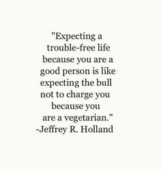 Expecting to have a trouble free life because you are a good person is like expecting a bull no to charge because you are a vegetarian. Jeffrey R Holland